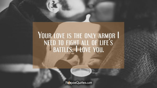 Your love is the only armor I need to fight all of life's battles. I love you.