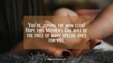 You're joining the mom club! Hope this Mother's Day will be the first of many special ones for you.