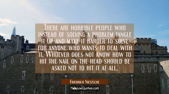 There are horrible people who instead of solving a problem tangle it up and make it harder to solve