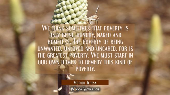 We think sometimes that poverty is only being hungry naked and homeless. The poverty of being unwan