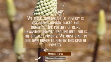 We think sometimes that poverty is only being hungry naked and homeless. The poverty of being unwan Mother Teresa Quotes