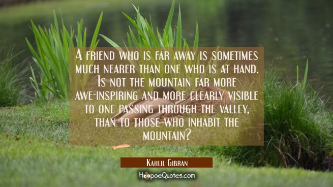 A friend who is far away is sometimes much nearer than one who is at hand. Is not the mountain far