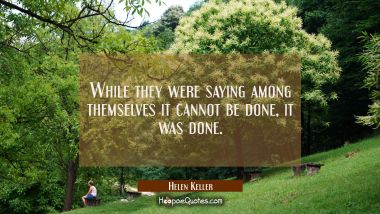 While they were saying among themselves it cannot be done it was done.