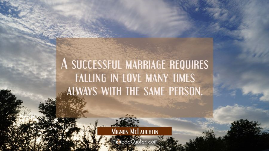A successful marriage requires falling in love many times always with the same person. Mignon McLaughlin Quotes