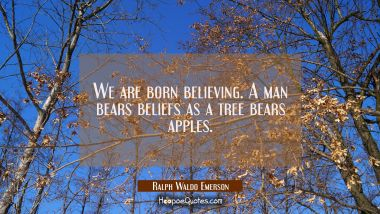 We are born believing. A man bears beliefs as a tree bears apples. Ralph Waldo Emerson Quotes