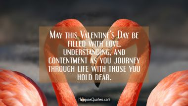 May this Valentine's Day be filled with love, understanding, and contentment as you journey through life with those you hold dear. Valentine's Day Quotes