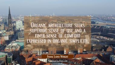 Organic architecture seeks superior sense of use and a finer sense of comfort expressed in organic Frank Lloyd Wright Quotes
