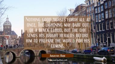 Nothing good bursts forth all at once. The lightning may dart out of a black cloud, but the day sen