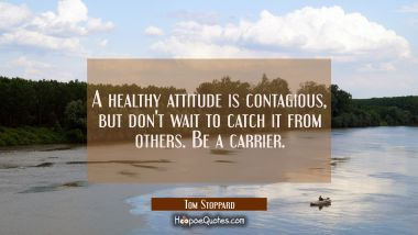 A healthy attitude is contagious but don't wait to catch it from others. Be a carrier. Tom Stoppard Quotes