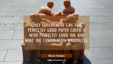 Only government can take perfectly good paper cover it with perfectly good ink and make the combina