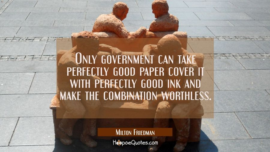 Only government can take perfectly good paper cover it with perfectly good ink and make the combina Milton Friedman Quotes