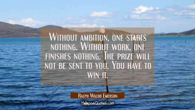 Without ambition, one starts nothing. Without work, one finishes nothing. The prize will not be sent to you. You have to win it.