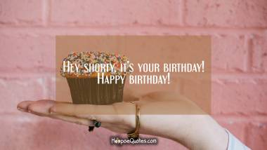 Hey shorty, it's your birthday! Happy birthday! Quotes