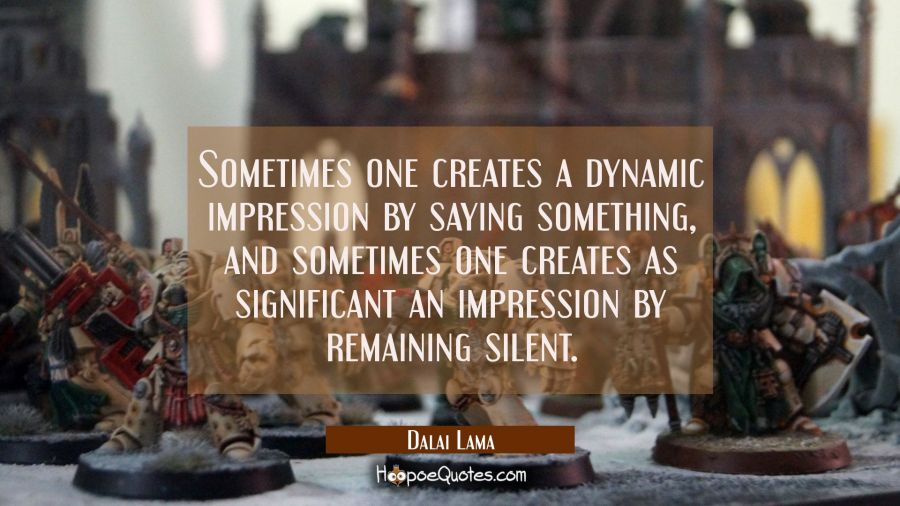 Sometimes one creates a dynamic impression by saying something and sometimes one creates as signifi Dalai Lama Quotes