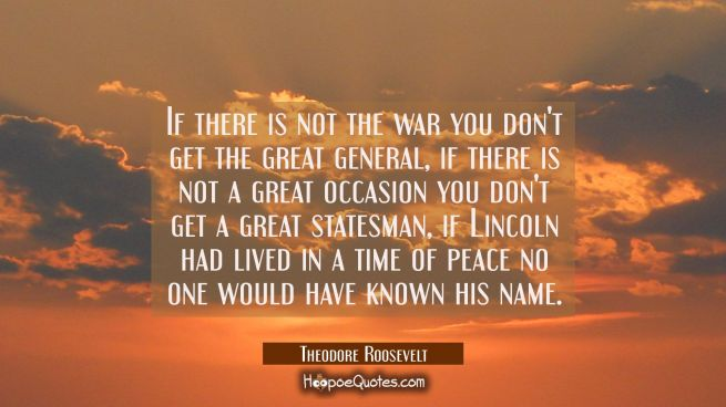 If there is not the war you don't get the great general, if there is not a great occasion you don't