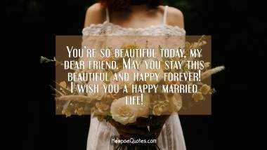 You're so beautiful today, my dear friend. May you stay this beautiful and happy forever! I wish you a happy married life! Wedding Quotes
