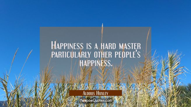 Happiness is a hard master particularly other people's happiness.