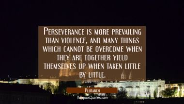 Perseverance is more prevailing than violence, and many things which cannot be overcome when they a