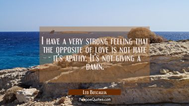 I have a very strong feeling that the opposite of love is not hate - it's apathy. It's not giving a Leo Buscaglia Quotes