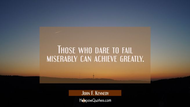 Those who dare to fail miserably can achieve greatly.