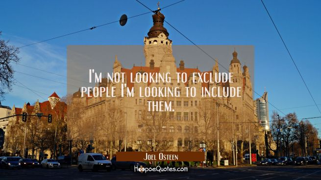 I'm not looking to exclude people I'm looking to include them.