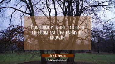 Conformity is the jailer of freedom and the enemy of growth.
