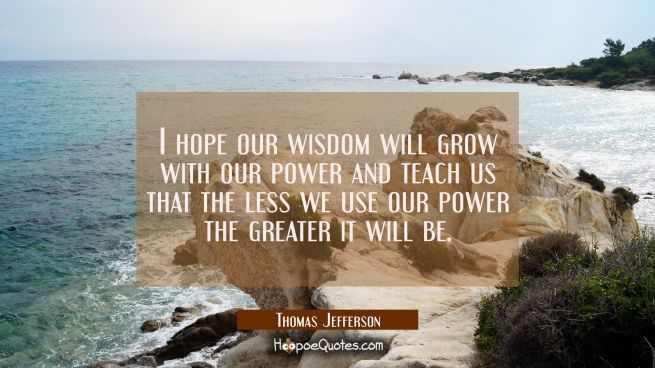 I hope our wisdom will grow with our power and teach us that the less we use our power the greater