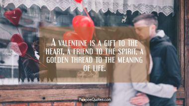 A valentine is a gift to the heart, a friend to the spirit, a golden thread to the meaning of life. Valentine's Day Quotes