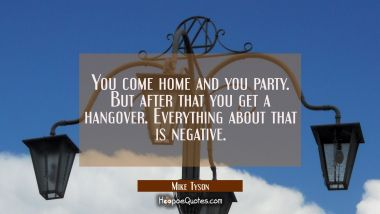 You come home and you party. But after that you get a hangover. Everything about that is negative. Mike Tyson Quotes
