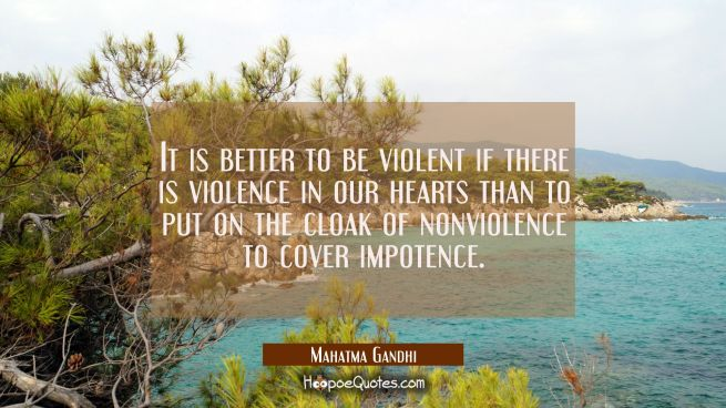 It is better to be violent if there is violence in our hearts than to put on the cloak of nonviolen