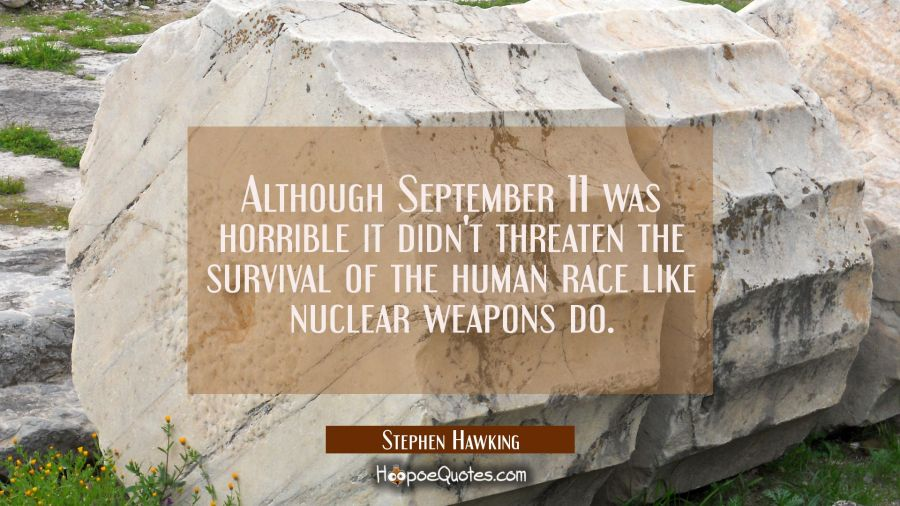 Although September 11 was horrible it didn't threaten the survival of the human race like nuclear w Stephen Hawking Quotes