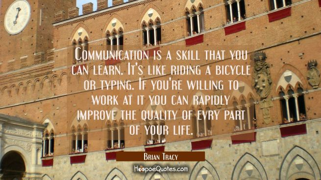 Communication is a skill that you can learn. It's like riding a bicycle or typing. If you're willin