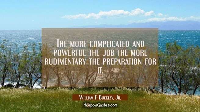 The more complicated and powerful the job the more rudimentary the preparation for it.