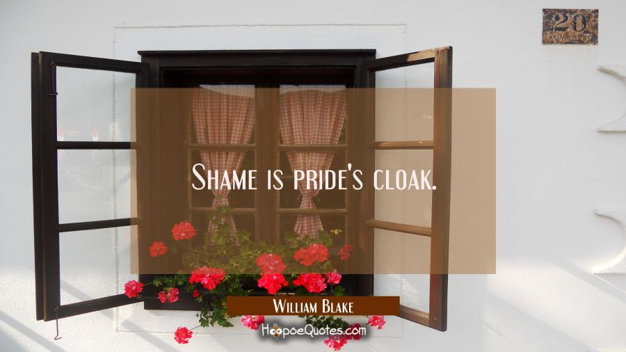 Shame is pride's cloak. William Blake Quotes