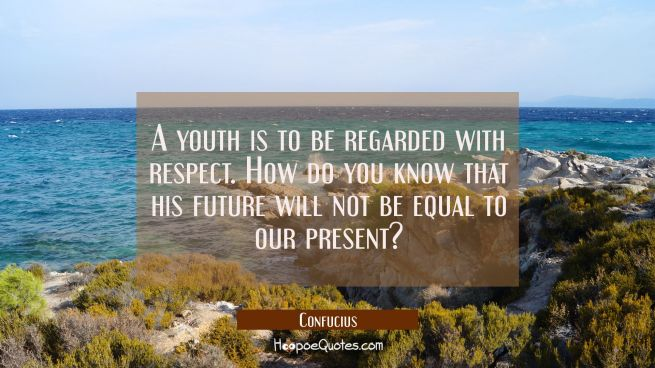 A youth is to be regarded with respect. How do you know that his future will not be equal to our pr