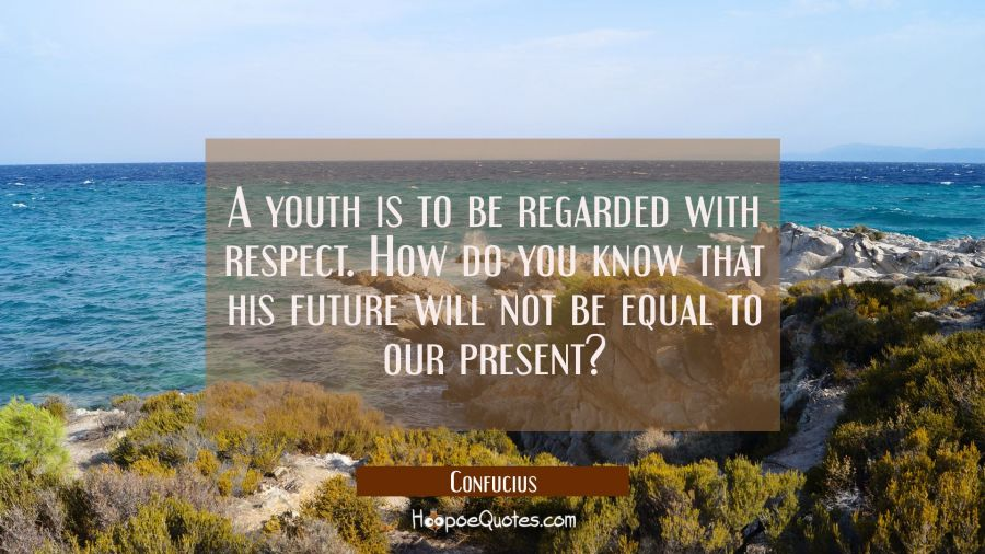 A youth is to be regarded with respect. How do you know that his future will not be equal to our pr Confucius Quotes