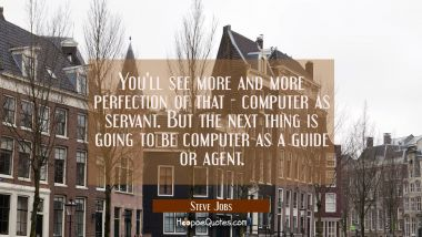 You'll see more and more perfection of that - computer as servant. But the next thing is going to b Steve Jobs Quotes