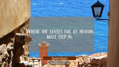 Where the senses fail us reason must step in.