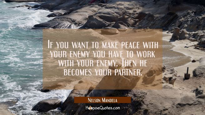 If you want to make peace with your enemy you have to work with your enemy. Then he becomes your pa