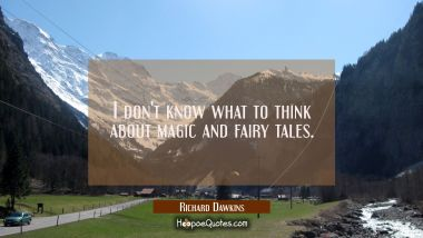 I don't know what to think about magic and fairy tales. Richard Dawkins Quotes