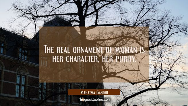 The real ornament of woman is her character her purity.