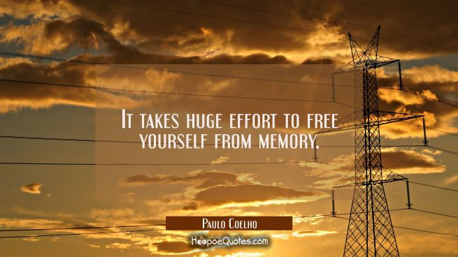 It takes huge effort to free yourself from memory.