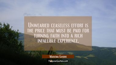 Unwearied ceaseless effort is the price that must be paid for turning faith into a rich infallible