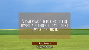 A two-year-old is kind of like having a blender but you don't have a top for it.