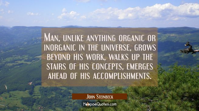 Man unlike anything organic or inorganic in the universe grows beyond his work walks up the stairs