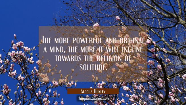 The more powerful and original a mind the more it will incline towards the religion of solitude.