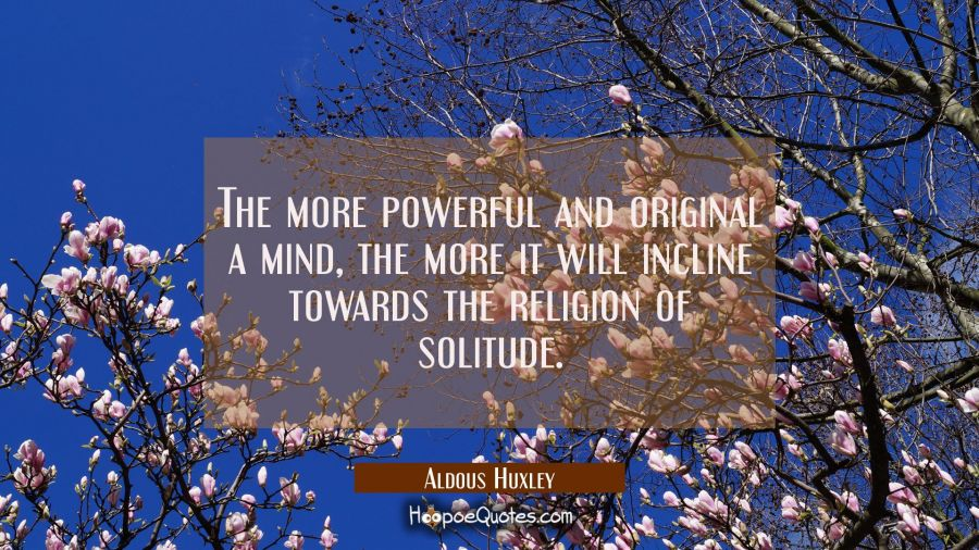 The more powerful and original a mind the more it will incline towards the religion of solitude. Aldous Huxley Quotes