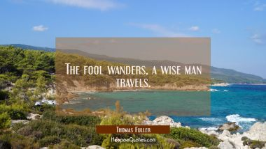The fool wanders a wise man travels.