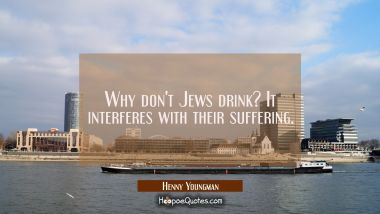 Why don't Jews drink? It interferes with their suffering.