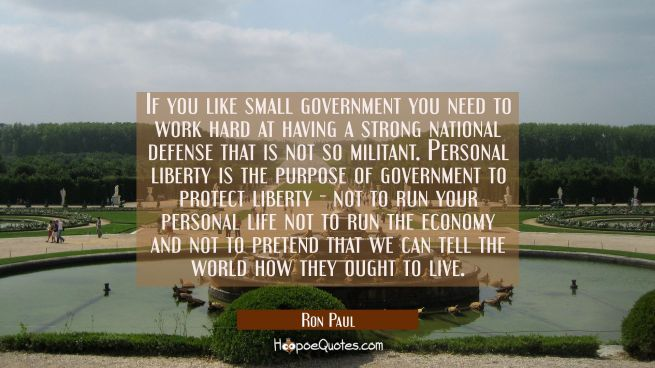 If you like small government you need to work hard at having a strong national defense that is not